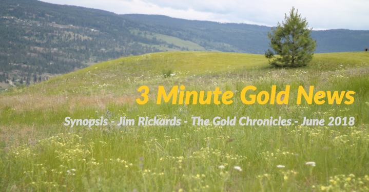 3 Minute Gold News – Jim Rickards – The Gold Chronicles – June 2018