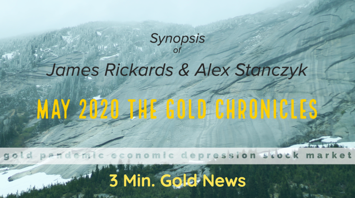3 Min. Gold News – Synopsis of Jim Rickards – The Gold Chronicles – May 2020